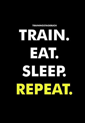 Trainingstagebuch Train. Eat. Sleep. Repeat.: Trainingstagebuch für das Krafttraining (Dein Studiobegleiter für das Fitnesstraining, Notiere deine Fortschritte & Ziele im Trainings Tagebuch) -