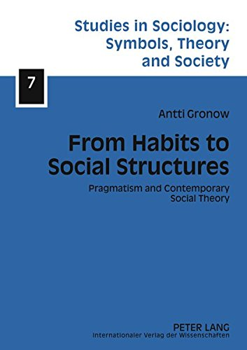 From Habits to Social Structures: Pragmatism and Contemporary Social Theory (Studies in Sociology: Symbols, Theory and Society)