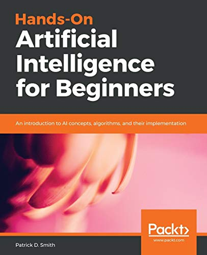 Hands-On Artificial Intelligence for Beginners: An introduction to AI concepts, algorithms, and their implementation