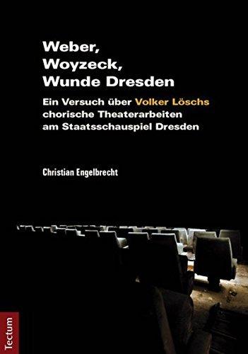 Weber, Woyzeck, Wunde Dresden: Ein Versuch über Volker Löschs chorische Theaterarbeiten am Staatsschauspiel Dresden by Christian Engelbrecht (2013-01-04)
