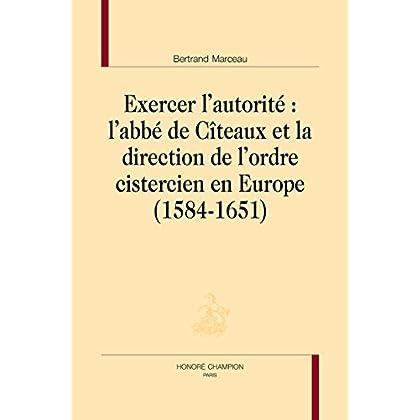 Exercer l'autorité : L'abbé de Cîteaux et la direction de l'ordre cistercien en Europe (1584-1651).