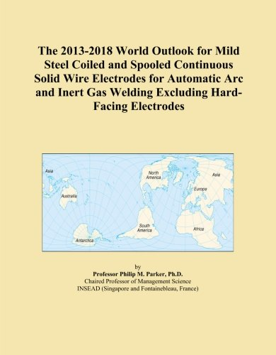 Mild-steel Welding Wire (The 2013-2018 World Outlook for Mild Steel Coiled and Spooled Continuous Solid Wire Electrodes for Automatic Arc and Inert Gas Welding Excluding Hard-Facing Electrodes)