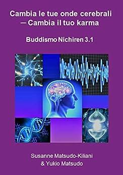 Cambia le tue onde cerebrali - Cambia il tuo Karma: Buddismo Nichiren 3.1 di [Matsudo-Kiliani, Susanne, Matsudo, Yukio]