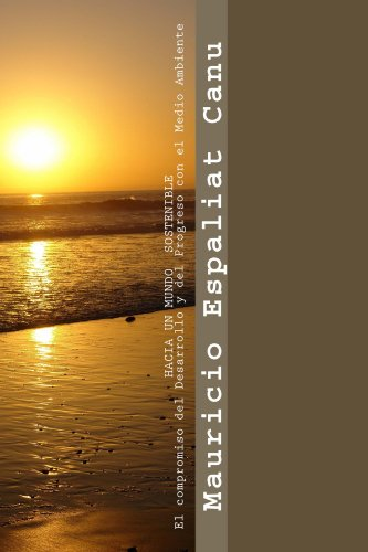 HACIA UN MUNDO SOSTENIBLE - El compromiso del Desarrollo y del Progreso con el Medio Ambiente por Mauricio Espaliat Canu