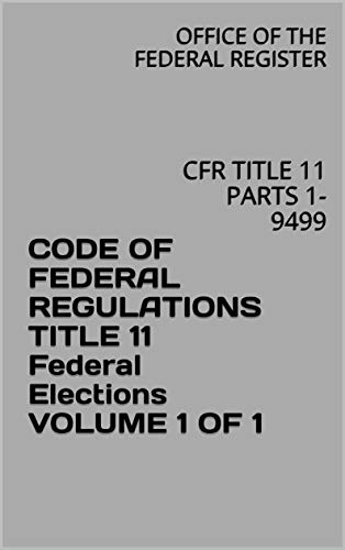 CODE OF FEDERAL REGULATIONS TITLE 11 Federal Elections VOLUME 1 OF 1: CFR TITLE 11 PARTS 1-9499 (English Edition)