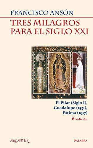 Tres milagros para el siglo XXI : el milagro de Calanda: la Virgen del Pilar (siglo I), el misterio de la tela que ve: la Virgen de Guadalupe (1531), el prodigio del sol: la Virgen de Fátima (1917) by Francisco Ansón(2009-06-01)
