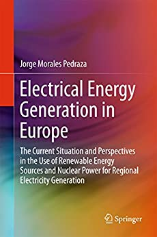 Electrical Energy Generation In Europe: The Current Situation And Perspectives In The Use Of Renewable Energy Sources And Nuclear Power For Regional Electricity Generation por Jorge Morales Pedraza