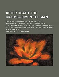 After Death, the Disembodiment of Man; The World of Spirits, Its Location, Extent, Appearance the Route Thither, Inhabitants, Customs, Societies Also ... Matter Pertinent to the Question of Human