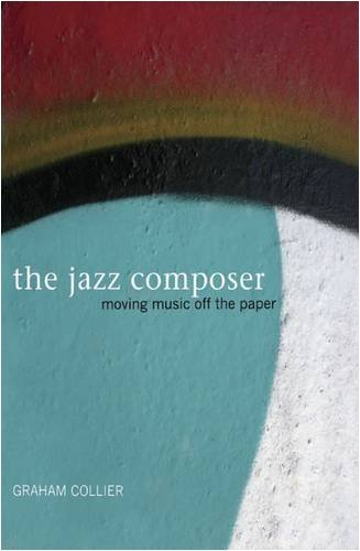 The Jazz Composer: Moving Music Off the Paper by Graham Collier (2009-08-15)