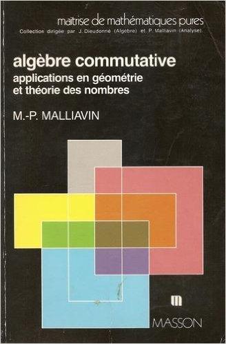 ALGEBRE COMMUTATIVE. Applications en géométrie et théorie des nombres