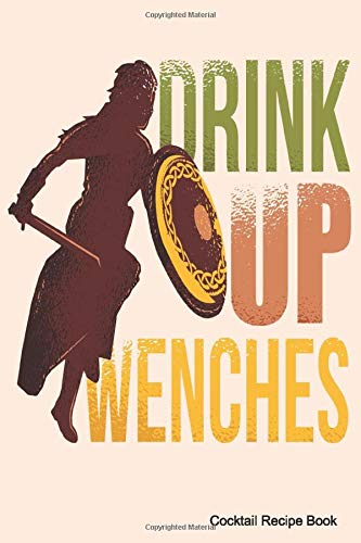 Drink Up Wenches Cocktail Recipe Book: 6 x 9 Journal & Organizer Blank Lined Notebook For Mixed Drinks Recipes  for Cooks, Chefs, Or Diary For Experienced Mixologists & Home Bartenders