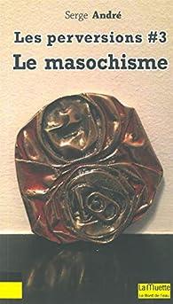 Les perversions, tome 3 : Le masochisme par Serge André