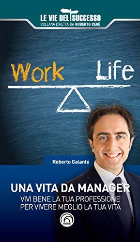 Una vita da manager. Vivi bene la tua professione per vivere meglio la tua vita