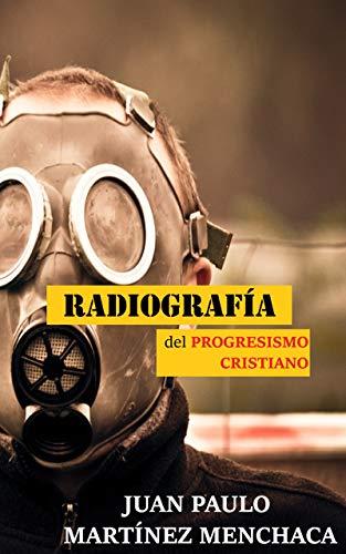 Radiografía del progresismo cristiano: 24 Meditaciones sobre el progresismo cristiano y cómo combatirlo por Juan Paulo Martínez Menchaca