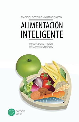 Alimentación inteligente: Tu guía de nutrición para vivir con salud por Maribel Ortells