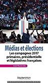 Médias et élections: Les campagnes 2017 : primaires, présidentielle et législatives françaises par Theviot