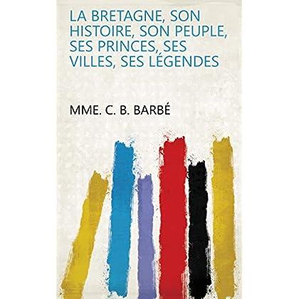 La Bretagne, son histoire, son peuple, ses princes, ses villes, ses légendes