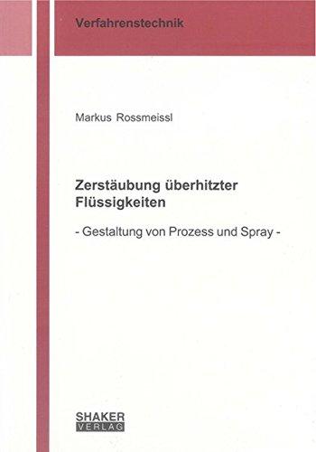 Zerstäubung überhitzter Flüssigkeiten: - Gestaltung von Prozess und Spray - (Berichte aus der Verfahrenstechnik)