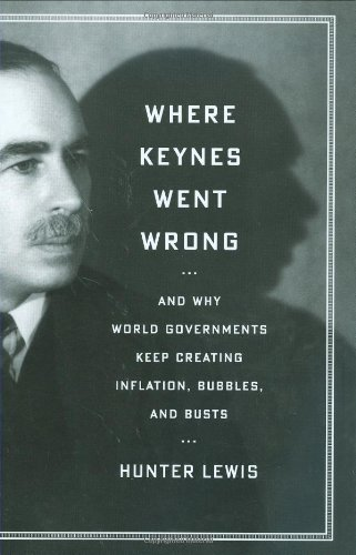 Where Keynes Went Wrong: And Why World Governments Keep Creating Inflation, Bubbles, and Busts por Hunter Lewis