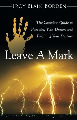 Leave A Mark: The Complete Guide to Pursuing Your Dream and Fulfilling Your Destiny by Troy Blain Borden (2014-12-29)