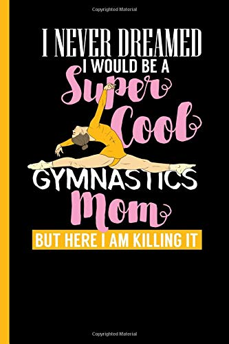 I Never Dreamed I Would Be A Super Cool Gymnastics Mom: Notebook & Journal Or Diary For Gymnastic Lovers and Athletes - Take Your Notes Or Gift It, Date Ruled Paper (120 Pages, 6x9