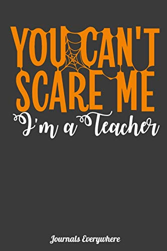 You Can't Scare Me Im A Teacher: Blank Lined Journal For All Teachers Book to Write In Collect your ideas and thoughts in Your Own Custom Journal (100 Page Journal and Organizer) Funny Humor (Halloween Gesundheit Humor)