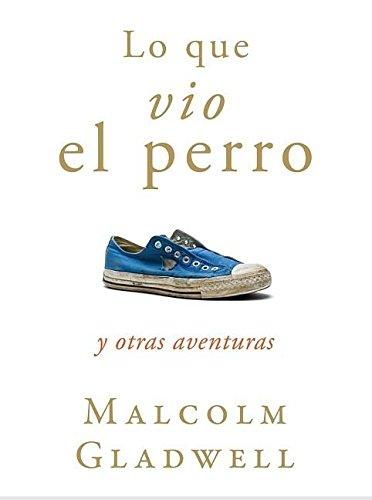 Lo que vio el perro y otras aventuras por Malcolm Gladwell