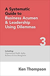 A Systematic Guide to Business Acumen and Leadership using Dilemmas: Includes Organizational Health, Agility, Resilience and Crisis Management (The Systematic Guides Series Book 3)