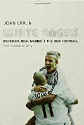 White Angels: Beckham, the Real Madrid and the New Football by John Carlin (2004-11-13)