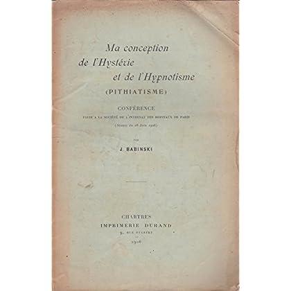 Ma Conception de l'hystérie et de l'hypnotisme pithiatisme, conférence faite à la Société de l'internat des hôpitaux de Paris séance du 28 juin 1906, par J. Babinski