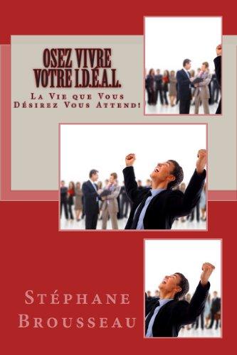 OSEZ Vivre Votre I.D.É.A.L.: La Vie que Vous Désirez VOUS ATTEND!
