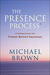 The Presence Process: A Healing Journey Into Present Moment Awareness (v. 1) by Michael Brown (2005-10-01)