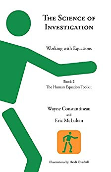 The Science of Investigation: Working with Equations -- Book 2, The Human Equation Toolkit by [Constantineau, Wayne, McLuhan, Eric]