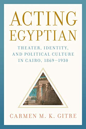 Acting Egyptian: Theater, Identity, and Political Culture in Cairo, 1869–1930 (English Edition)
