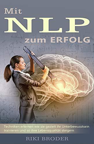 NLP: Mit NLP zum Erfolg - Techniken erlernen wie sie gezielt ihr Unterbewusstsein trainieren und so ihre Lebensqualität steigern.
