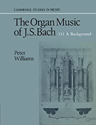 The Organ Music of J. S. Bach: A Background v. 3 (Cambridge Studies in Music)