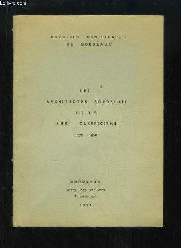 Les Architectes Bordelais et le Néo-Classicisme 1770 - 1850. Les sources de l'histoire de l'architecture aux Archives Municipales de Bordeaux.