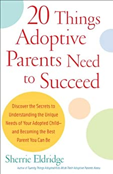 20 Things Adoptive Parents Need to Succeed: Discover the Secrets to Understanding the Unique Needs of Your Adopted Child-and Becoming the Best Parent You Can Be by [Eldridge, Sherrie]