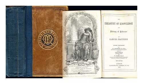 The treasury of knowledge and library of reference / by Samuel Maunder ; revised throughout by B. B. Woodward, B.A., F.S.A. and member of the Philological Society ; assisted by John Morris solicitor, London and W. Hughes, F.R.G.S. editor of