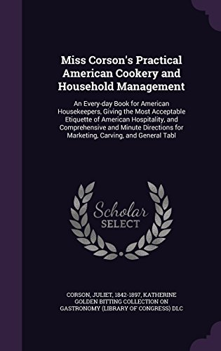 Miss Corson's Practical American Cookery and Household Management: An Every-day Book for American Housekeepers, Giving the Most Acceptable Etiquette ... for Marketing, Carving, and General Tabl