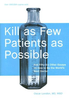 Kill as Few Patients as Possible: And Fifty-Six Other Essays on How to Be the World's Best Doctor [KILL AS FEW PATIENTS AS POSSIB]