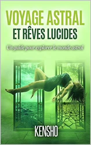 Voyage Astral Et Rêves Lucides: Un guide pour explorer le monde astral par Kensho