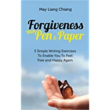 Forgiveness With Pen & Paper: 5 Simple Writing Exercises To Enable You To Feel Free and Happy Again (English Edition)