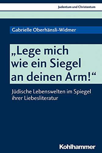 """""""Lege mich wie ein Siegel an deinen Arm!"""": Jüdische Lebenswelten im Spiegel ihrer Liebesliteratur (Judentum und Christentum, Band 25)"""