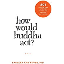 How Would Buddha Act?: 801 Right-Action Teachings for Living with Awareness and Intention (New Harbinger Following Buddha) by Barbara Ann Kipfer (2016-03-31)