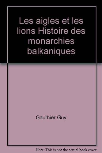 Les aigles et les lions Histoire des monarchies balkaniques