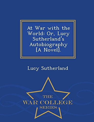 At War with the World: Or, Lucy Sutherland's Autobiography [A Novel]. - War College Series