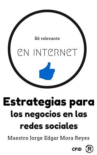 Sé relevante en internet: contando tu historia: Estrategias para los negocios en las redes sociales por Jorge Edgar Mora Reyes