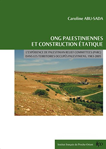 ONG palestiniennes et construction étatique: L'expérience de Palestinian Agricultural Relief Committees (PARC) dans les Territoires occupés palestiniens, 1983-2005 (Contemporain publications)