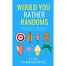 Would You Rather Randoms: A collection of hilarious hypothetical questions (Clint Hammerstrike asks 2020 Edition)